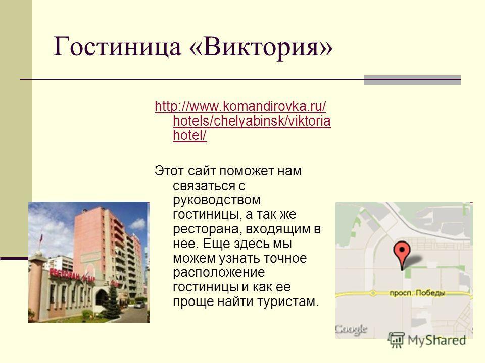 Гостиница «Виктория» http://www.komandirovka.ru/ hotels/chelyabinsk/viktoria hotel/ Этот сайт поможет нам связаться с руководством гостиницы, а так же ресторана, входящим в нее. Еще здесь мы можем узнать точное расположение гостиницы и как ее проще н