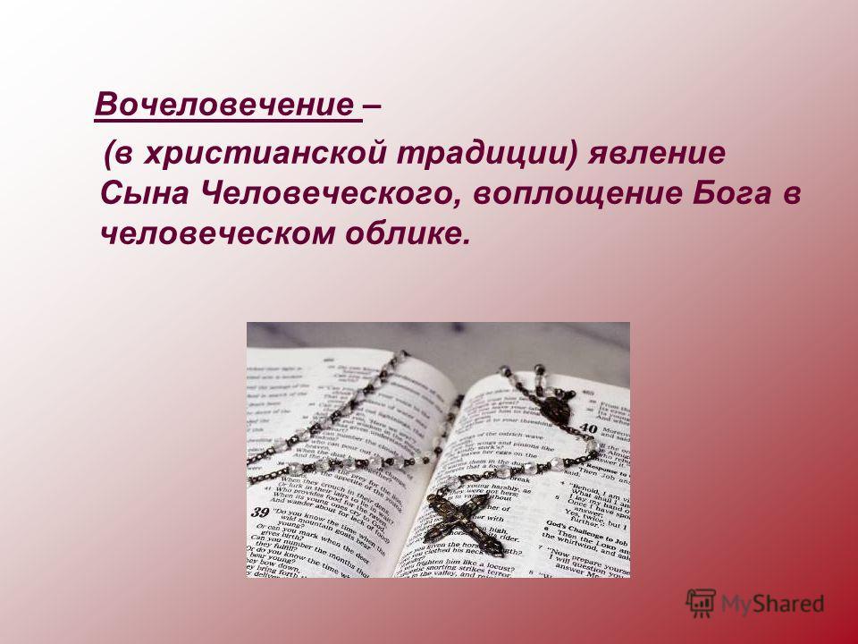Вочеловечение – (в христианской традиции) явление Сына Человеческого, воплощение Бога в человеческом облике.