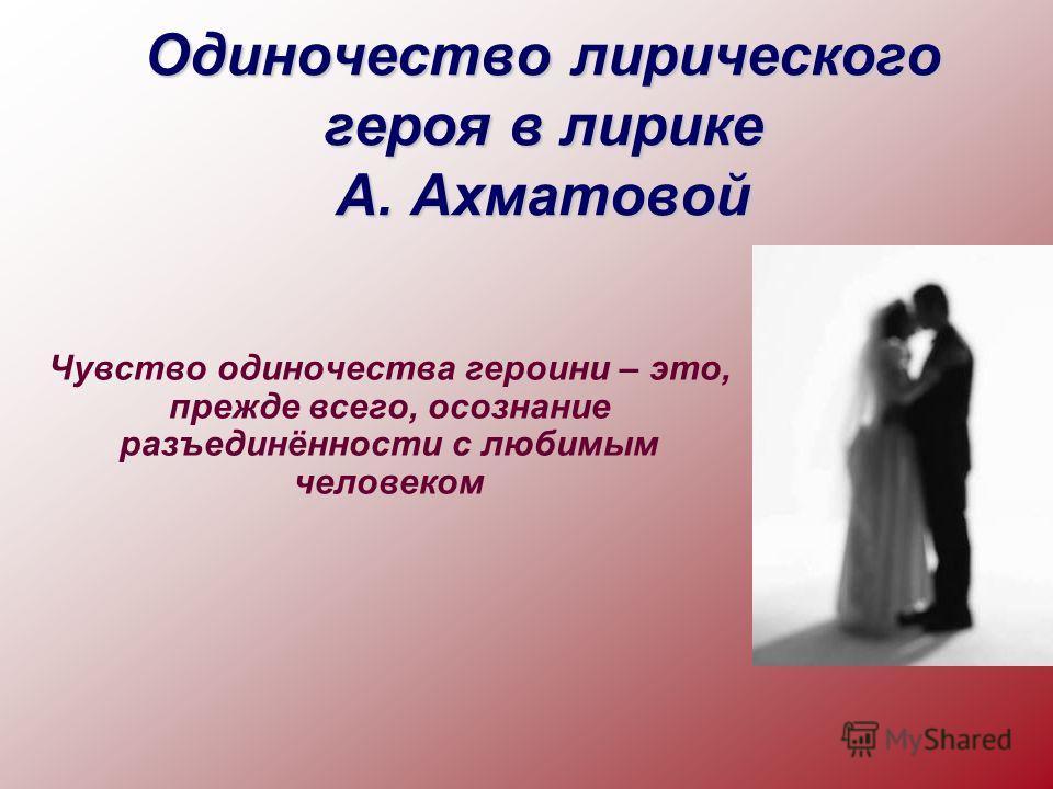 Одиночество лирического героя в лирике А. Ахматовой Чувство одиночества героини – это, прежде всего, осознание разъединённости с любимым человеком