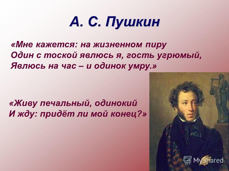 А. С. Пушкин «Живу печальный, одинокий И жду: придёт ли мой конец?» «Мне кажется: на жизненном пиру Один с тоской явлюсь я, гость угрюмый, Явлюсь на час – и одинок умру.»