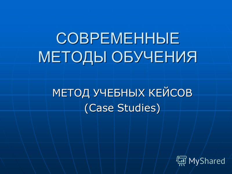 СОВРЕМЕННЫЕ МЕТОДЫ ОБУЧЕНИЯ МЕТОД УЧЕБНЫХ КЕЙСОВ (Case Studies)