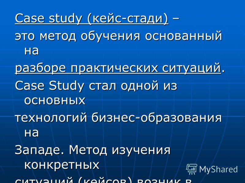Case study (кейс-стади) – это метод обучения основанный на разборе практических ситуаций. Case Study стал одной из основных технологий бизнес-образования на Западе. Метод изучения конкретных ситуаций (кейсов) возник в начале XX в. в Школе бизнеса Гар
