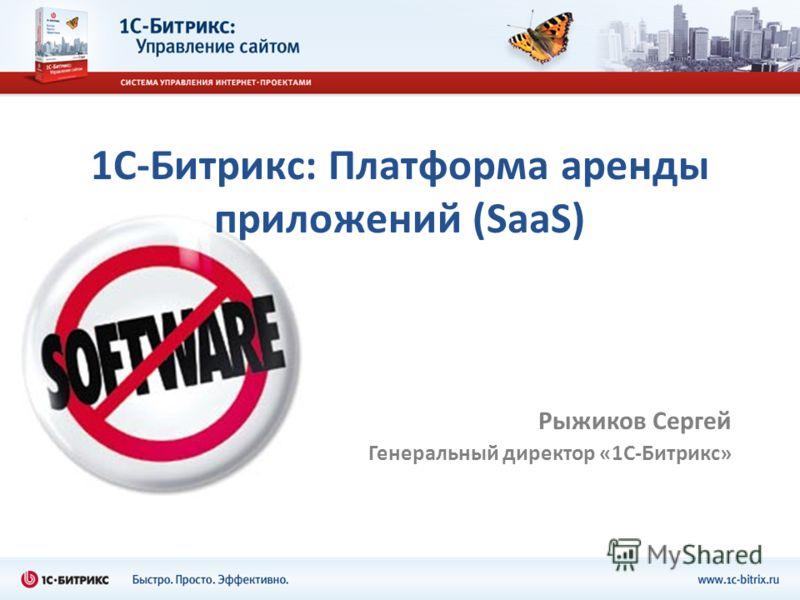 1С-Битрикс: Платформа аренды приложений (SaaS) Рыжиков Сергей Генеральный директор «1С-Битрикс»