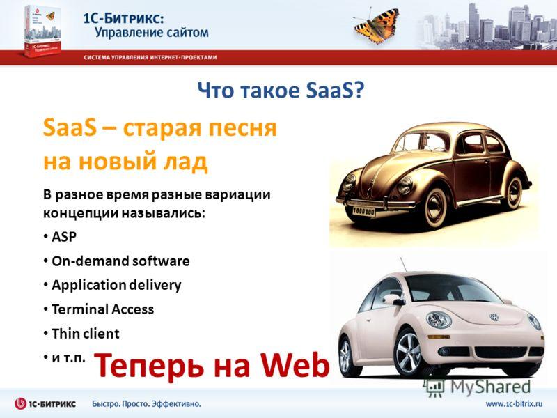 Что такое SaaS? SaaS – старая песня на новый лад В разное время разные вариации концепции назывались: ASP On-demand software Application delivery Terminal Access Thin client и т.п. Теперь на Web