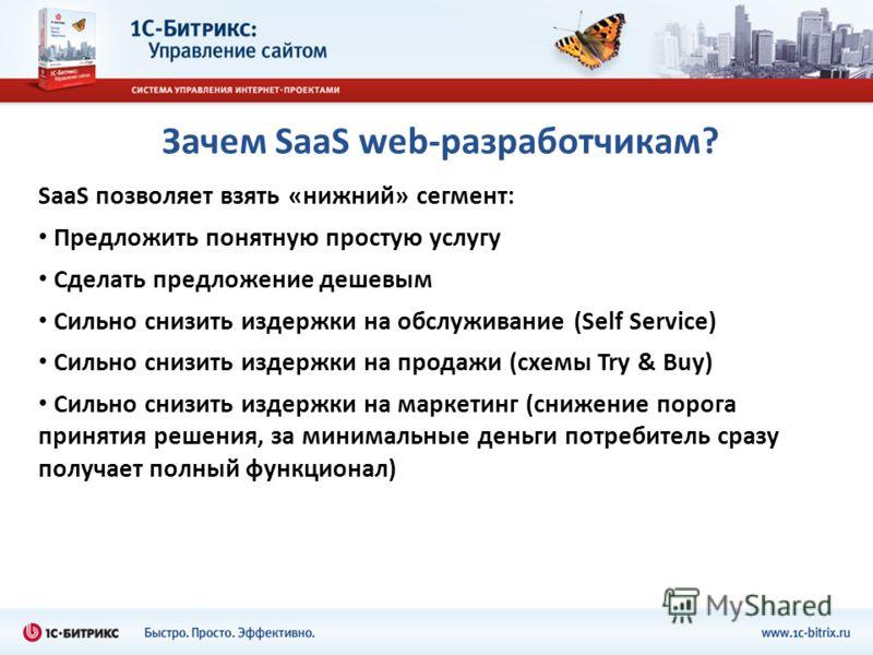 Зачем SaaS web-разработчикам? SaaS позволяет взять «нижний» сегмент: Предложить понятную простую услугу Сделать предложение дешевым Сильно снизить издержки на обслуживание (Self Service) Сильно снизить издержки на продажи (схемы Try & Buy) Сильно сни