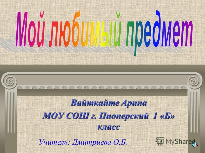 Вайткайте Арина МОУ СОШ г. Пионерский 1 «Б» класс Учитель: Дмитриева О.Б.