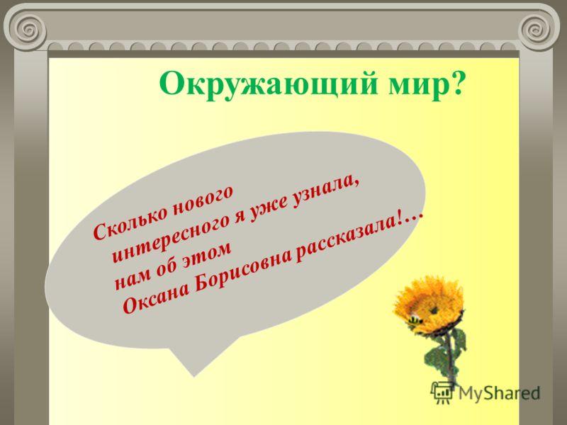 Окружающий мир? Сколько нового интересного я уже узнала, нам об этом Оксана Борисовна рассказала!…