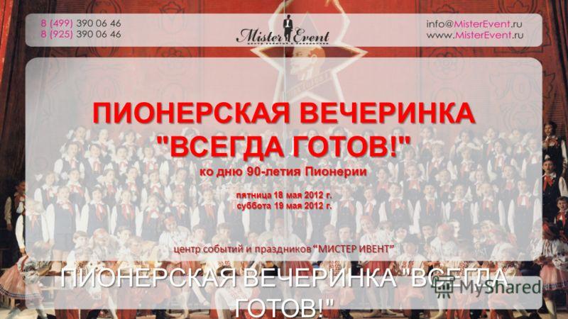ПИОНЕРСКАЯ ВЕЧЕРИНКА ВСЕГДА ГОТОВ! ко дню 90-летия Пионерии пятница 18 мая 2012 г. суббота 19 мая 2012 г. ПИОНЕРСКАЯ ВЕЧЕРИНКА ВСЕГДА ГОТОВ! центр событий и праздников МИСТЕР ИВЕНТ центр событий и праздников МИСТЕР ИВЕНТ