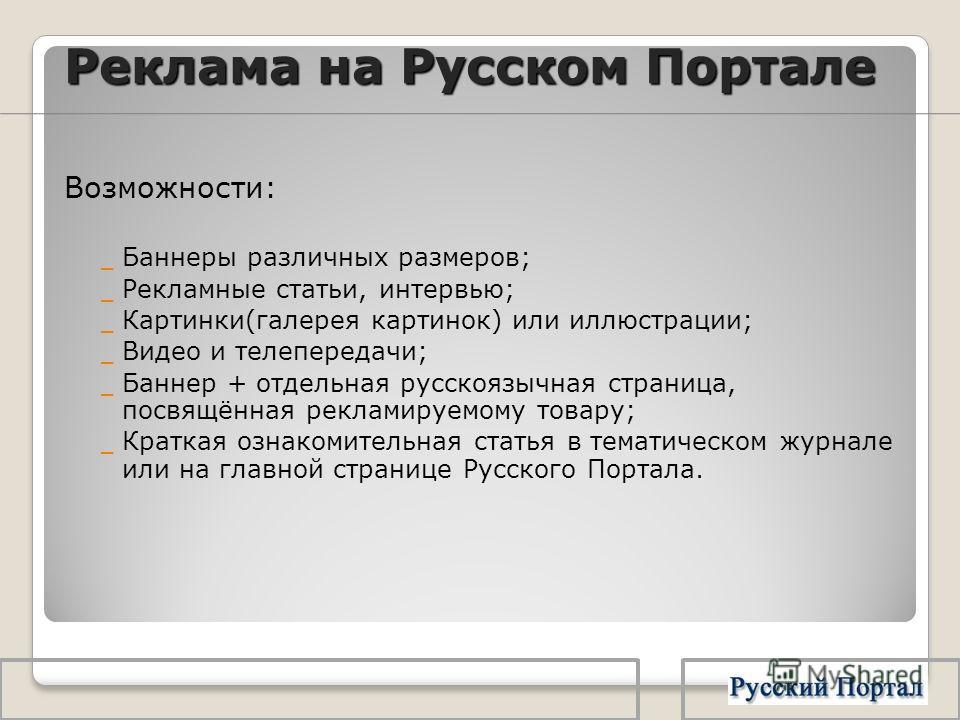 Реклама на Русском Портале Возможности: _ Баннеры различных размеров; _ Рекламные статьи, интервью; _ Картинки(галерея картинок) или иллюстрации; _ Видео и телепередачи; _ Баннер + отдельная русскоязычная страница, посвящённая рекламируемому товару;