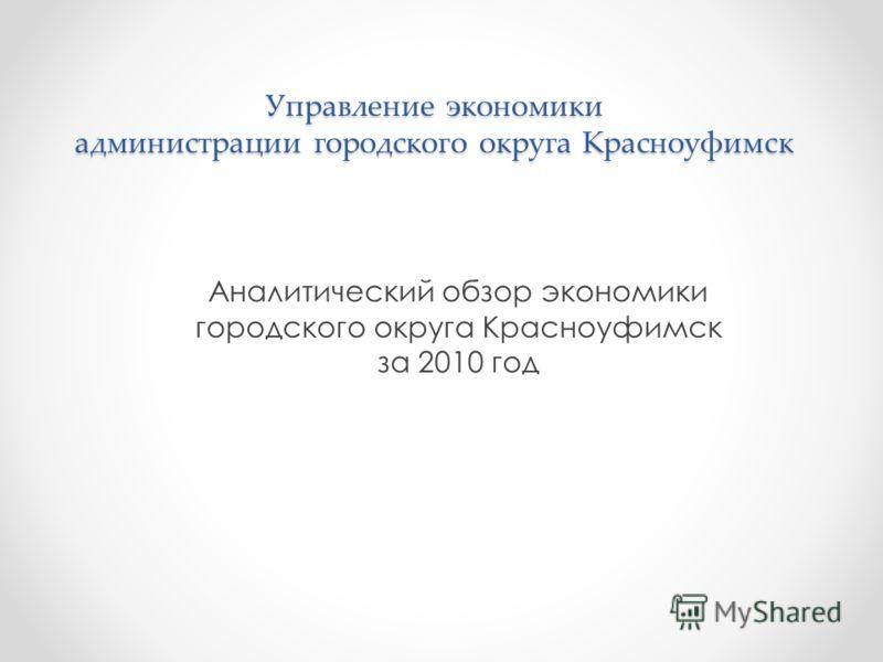Управление экономики администрации городского округа Красноуфимск Аналитический обзор экономики городского округа Красноуфимск за 2010 год