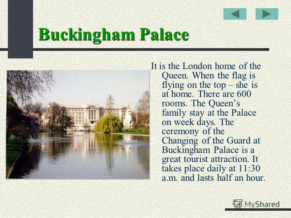 Buckingham Palace It is the London home of the Queen. When the flag is flying on the top – she is at home. There are 600 rooms. The Queens family stay at the Palace on week days. The ceremony of the Changing of the Guard at Buckingham Palace is a gre
