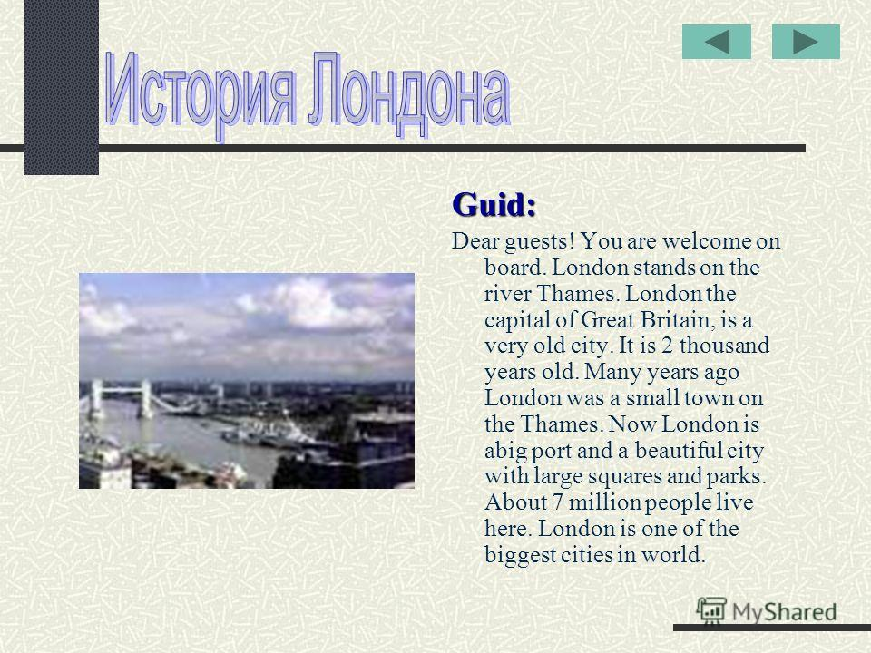 Guid: Dear guests! You are welcome on board. London stands on the river Thames. London the capital of Great Britain, is a very old city. It is 2 thousand years old. Many years ago London was a small town on the Thames. Now London is abig port and a b