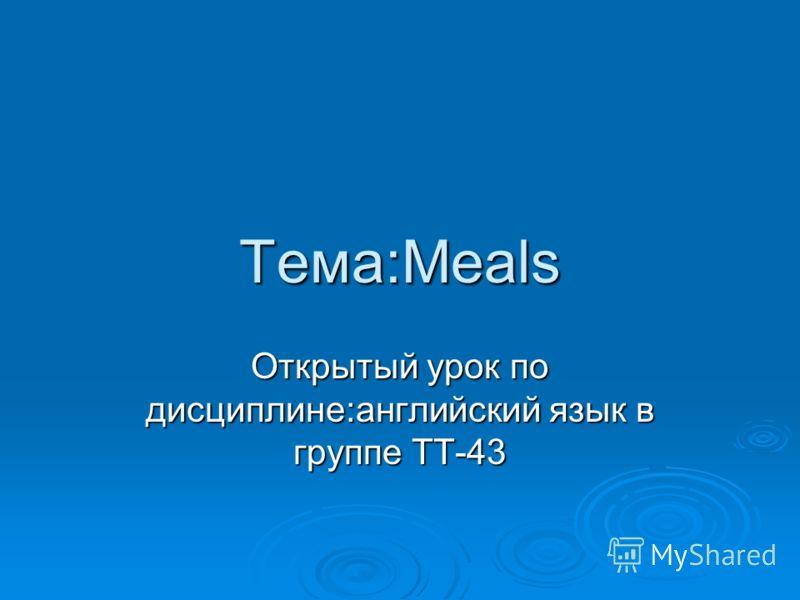 Тема:Meals Открытый урок по дисциплине:английский язык в группе ТТ-43