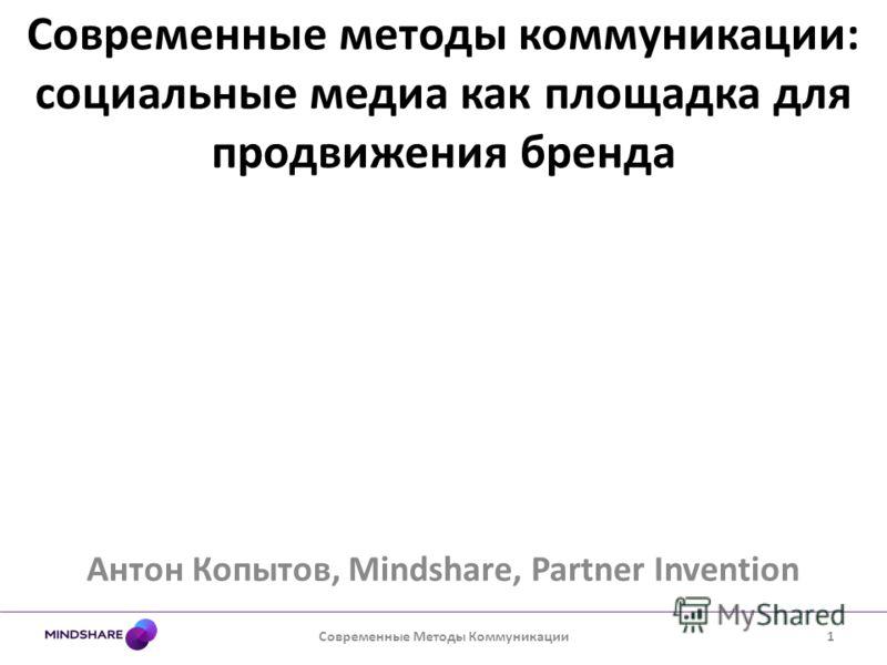 Современные методы коммуникации: социальные медиа как площадка для продвижения бренда Антон Копытов, Mindshare, Partner Invention Современные Методы Коммуникации1
