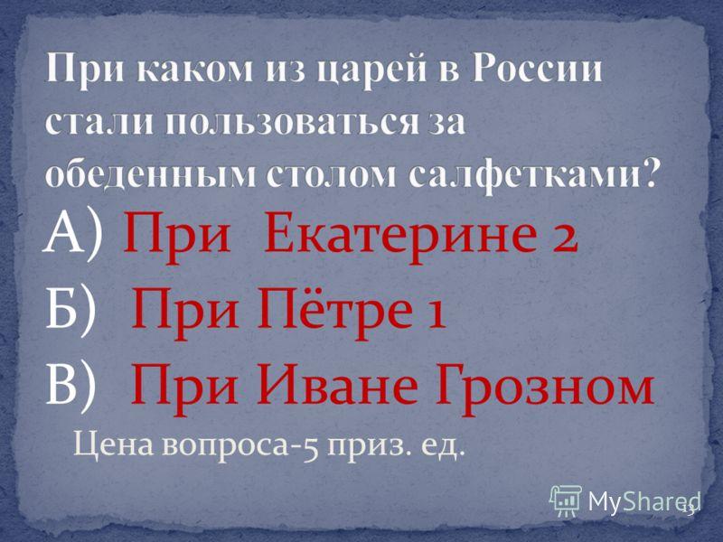 А) При Екатерине 2 Б) При Пётре 1 В) При Иване Грозном Цена вопроса-5 приз. ед. 13