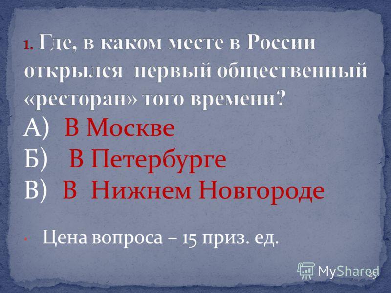 А) В Москве Б) В Петербурге В) В Нижнем Новгороде Цена вопроса – 15 приз. ед. 25