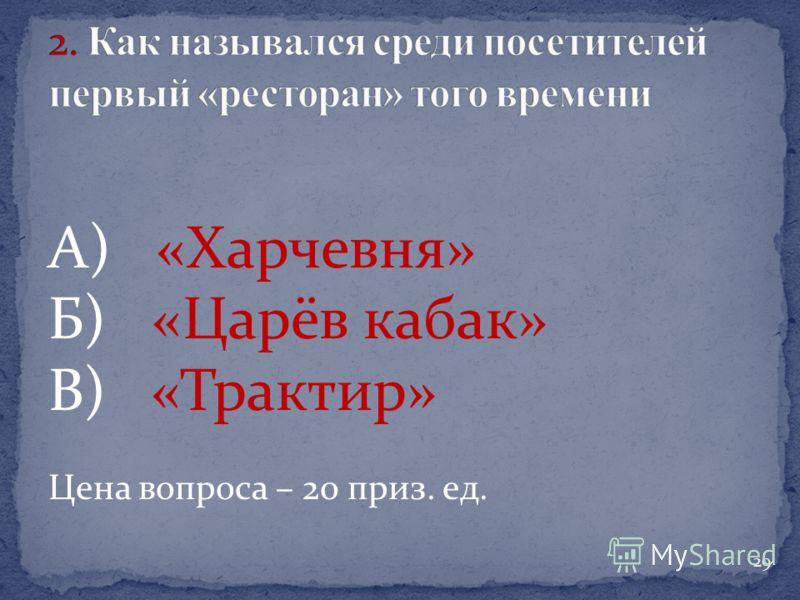 А) «Харчевня» Б) «Царёв кабак» В) «Трактир» Цена вопроса – 20 приз. ед. 29