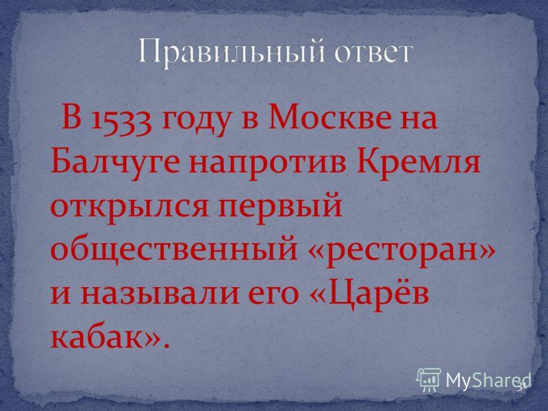 В 1533 году в Москве на Балчуге напротив Кремля открылся первый общественный «ресторан» и называли его «Царёв кабак». 31