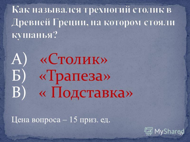 А) «Столик» Б) «Трапеза» В) « Подставка» Цена вопроса – 15 приз. ед. 33