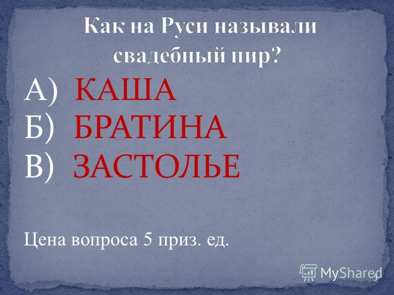 А) КАША Б) БРАТИНА В) ЗАСТОЛЬЕ Цена вопроса 5 приз. ед. 5