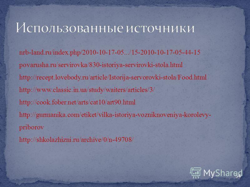 nrb-land.ru/index.php/2010-10-17-05.../15-2010-10-17-05-44-15 povarusha.ru/servirovka/830-istoriya-servirovki-stola.html http://recept.lovebody.ru/article/Istorija-servorovki-stola/Food.html http://www.classic.in.ua/study/waiters/articles/3/ http://c