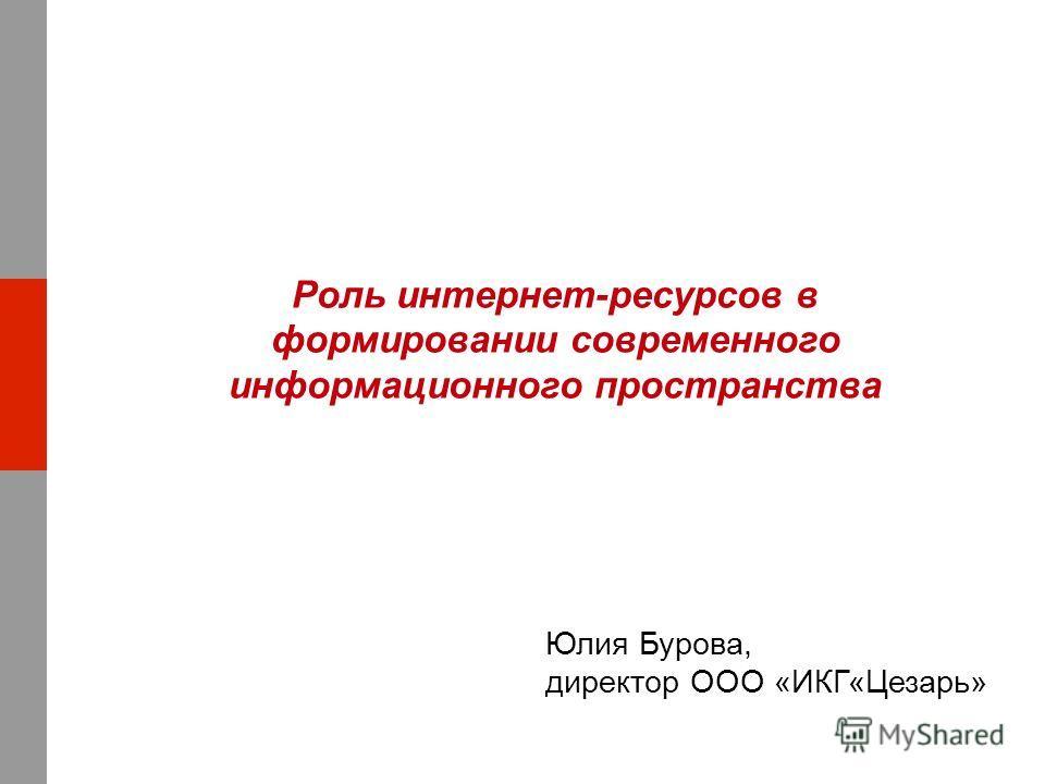 Роль интернет-ресурсов в формировании современного информационного пространства Юлия Бурова, директор ООО «ИКГ«Цезарь»