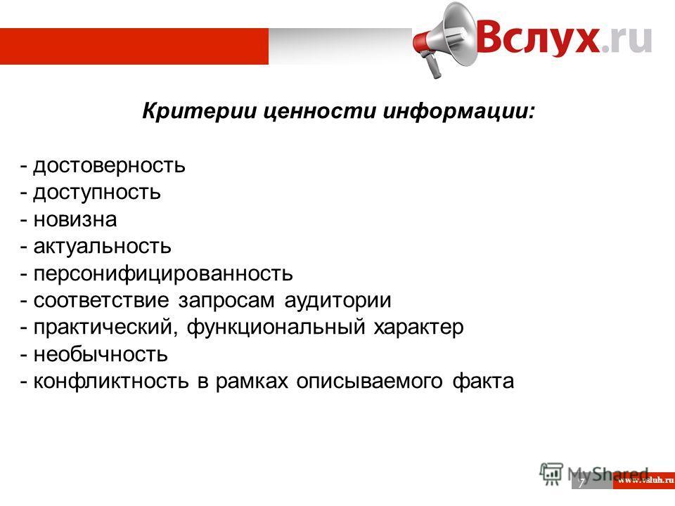 7 www.vsluh.ru 1 Критерии ценности информации: - достоверность - доступность - новизна - актуальность - персонифицированность - соответствие запросам аудитории - практический, функциональный характер - необычность - конфликтность в рамках описываемог