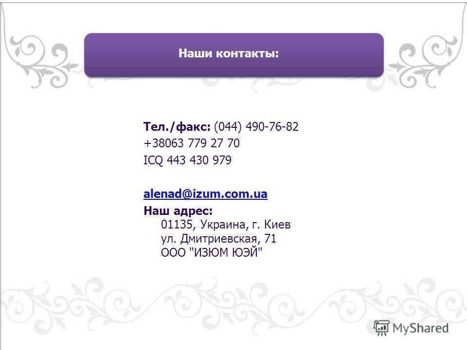 Тел./факс: (044) 490-76-82 +38063 779 27 70 ICQ 443 430 979 alenad@izum.com.uaalenad@izum.com.ua Наш адрес: 01135, Украина, г. Киев ул. Дмитриевская, 71 ООО ИЗЮМ ЮЭЙ Наши контакты: