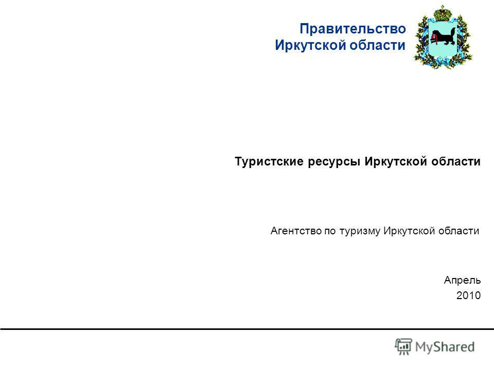 Правительство Иркутской области Туристские ресурсы Иркутской области Апрель 2010 Агентство по туризму Иркутской области