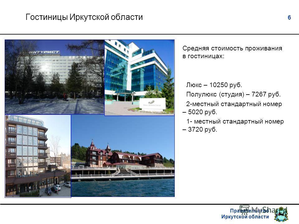 Правительство Иркутской области 6 Гостиницы Иркутской области Средняя стоимость проживания в гостиницах: Люкс – 10250 руб. Полулюкс (студия) – 7267 руб. 2-местный стандартный номер – 5020 руб. 1- местный стандартный номер – 3720 руб.