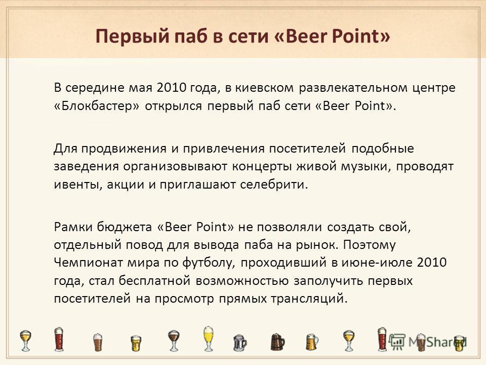 Первый паб в сети «Вееr Point» В середине мая 2010 года, в киевском развлекательном центре «Блокбастер» открылся первый паб сети «Вееr Point». Для продвижения и привлечения посетителей подобные заведения организовывают концерты живой музыки, проводят