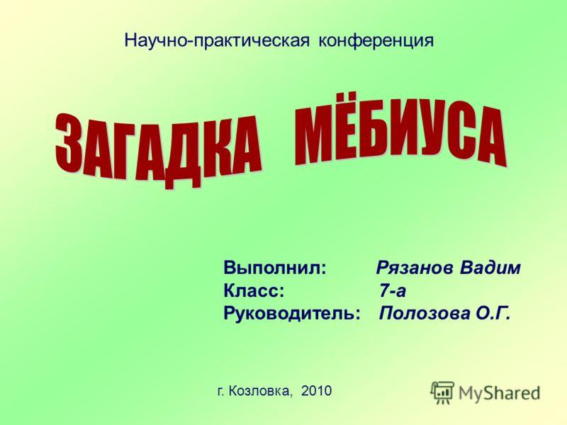 Научно-практическая конференция Выполнил: Рязанов Вадим Класс: 7-а Руководитель: Полозова О.Г. г. Козловка, 2010