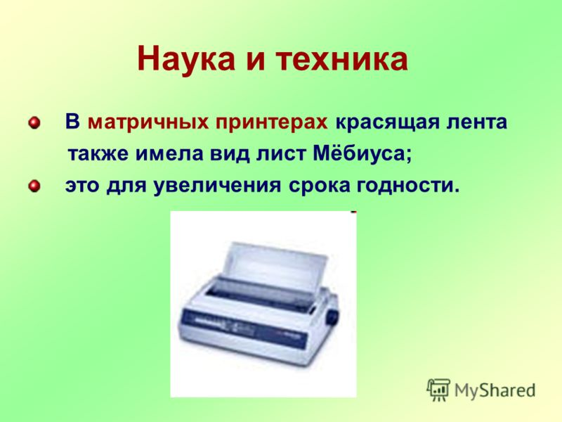 В матричных принтерах красящая лента также имела вид лист Мёбиуса; это для увеличения срока годности. Наука и техника