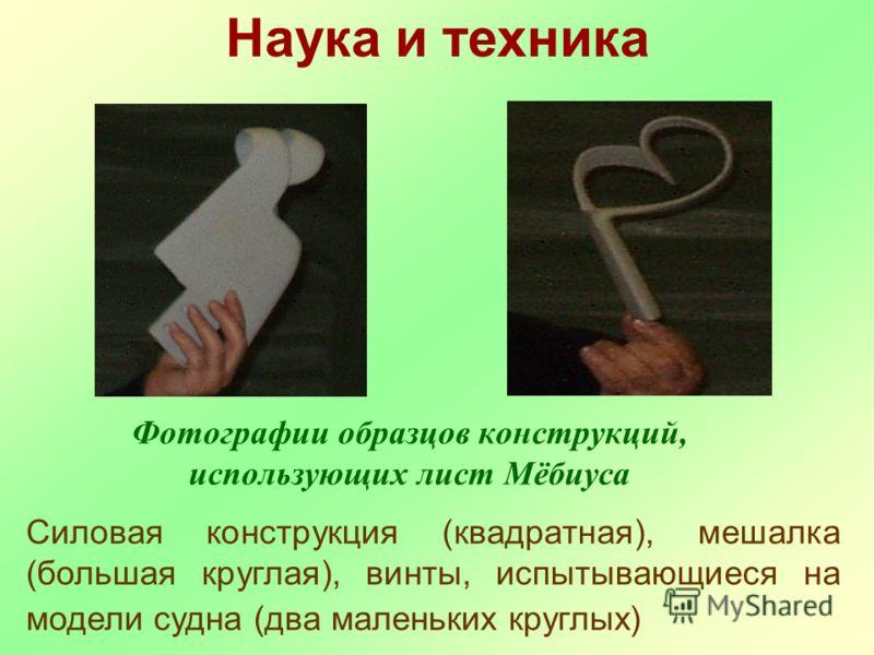 Фотографии образцов конструкций, использующих лист Мёбиуса Силовая конструкция (квадратная), мешалка (большая круглая), винты, испытывающиеся на модели судна (два маленьких круглых) Наука и техника