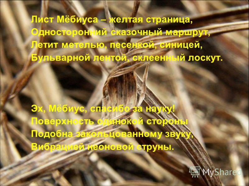 Лист Мёбиуса – желтая страница, Односторонний сказочный маршрут, Летит метелью, песенкой, синицей, Бульварной лентой, склеенный лоскут. Эх, Мёбиус, спасибо за науку! Поверхность одинокой стороны Подобна закольцованному звуку, Вибрацией неоновой струн