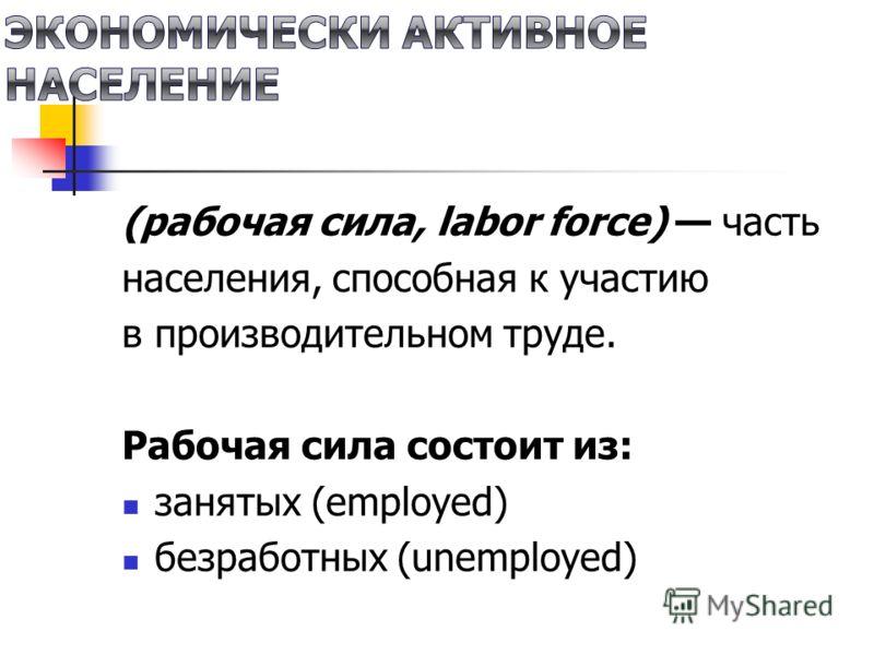 (рабочая сила, labor force) часть населения, способная к участию в производительном труде. Рабочая сила состоит из: занятых (employed) безработных (unemployed)
