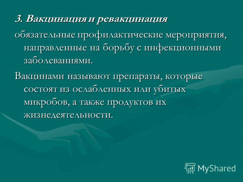 3. Вакцинация и ревакцинация обязательные профилактические мероприятия, направленные на борьбу с инфекционными заболеваниями. Вакцинами называют препараты, которые состоят из ослабленных или убитых микробов, а также продуктов их жизнедеятельности.