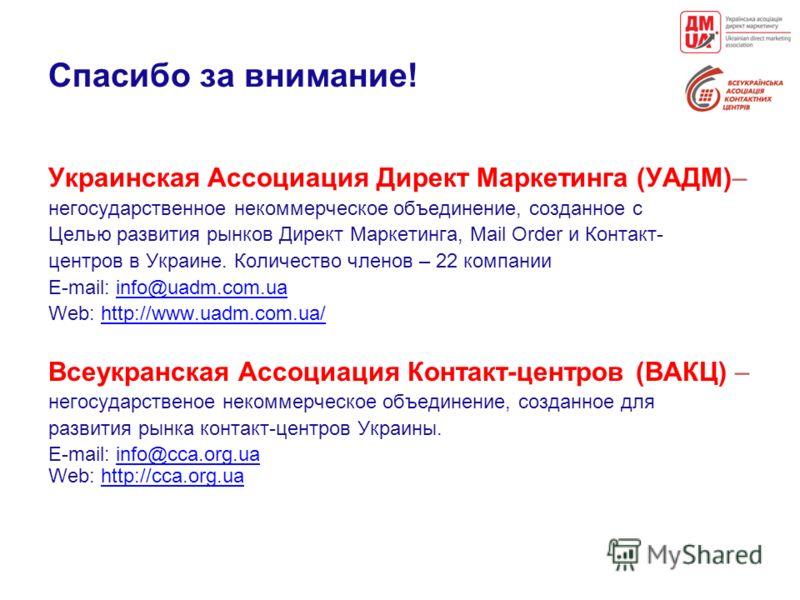 Спасибо за внимание! Украинская Ассоциация Директ Маркетинга (УАДМ)– негосударственное некоммерческое объединение, созданное с Целью развития рынков Директ Маркетинга, Mail Order и Контакт- центров в Украине. Количество членов – 22 компании E-mail: i