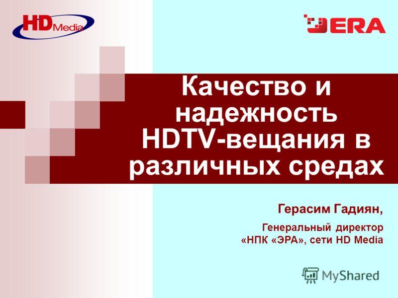 Герасим Гадиян, Генеральный директор «НПК «ЭРА», сети HD Media Качество и надежность HDTV-вещания в различных средах