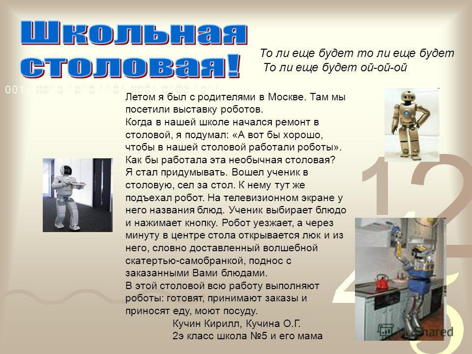 То ли еще будет то ли еще будет То ли еще будет ой-ой-ой Летом я был с родителями в Москве. Там мы посетили выставку роботов. Когда в нашей школе начался ремонт в столовой, я подумал: «А вот бы хорошо, чтобы в нашей столовой работали роботы». Как бы