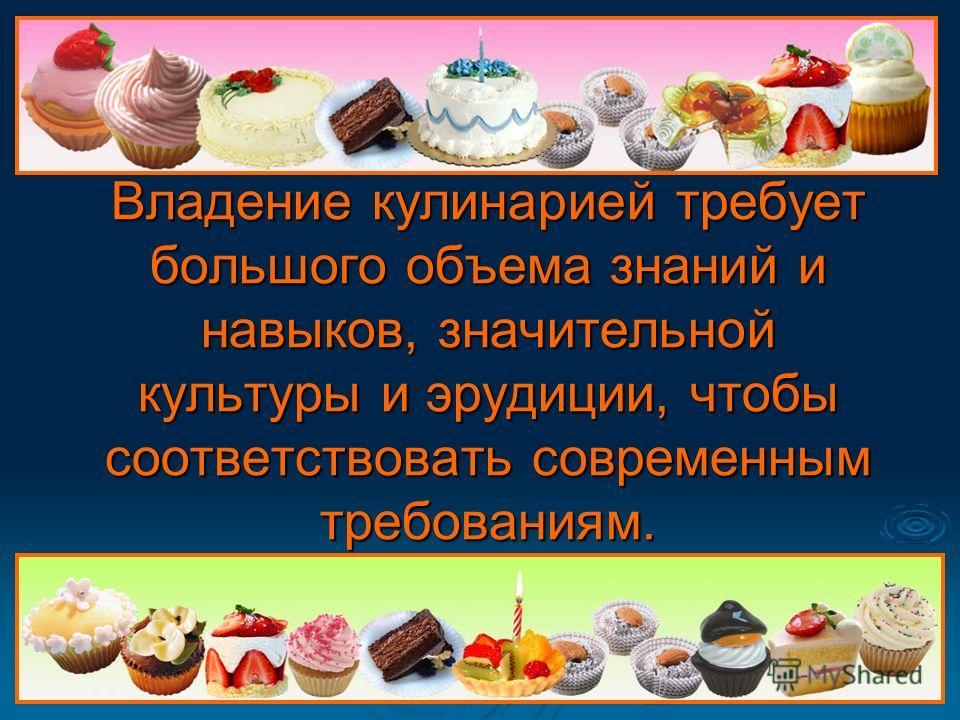Владение кулинарией требует большого объема знаний и навыков, значительной культуры и эрудиции, чтобы соответствовать современным требованиям.