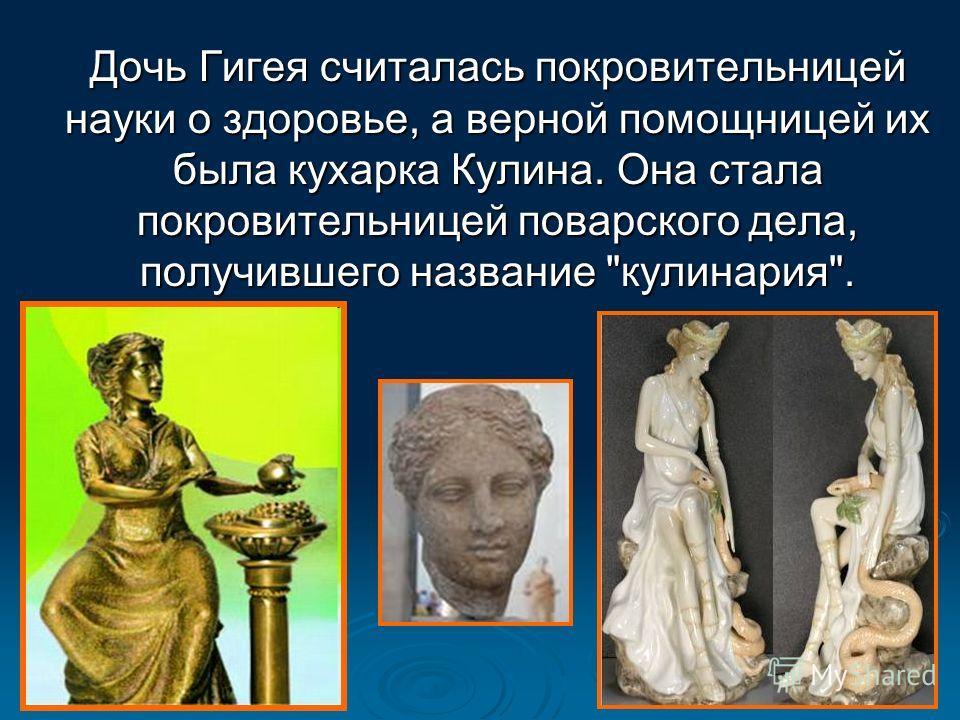 Дочь Гигея считалась покровительницей науки о здоровье, а верной помощницей их была кухарка Кулина. Она стала покровительницей поварского дела, получившего название