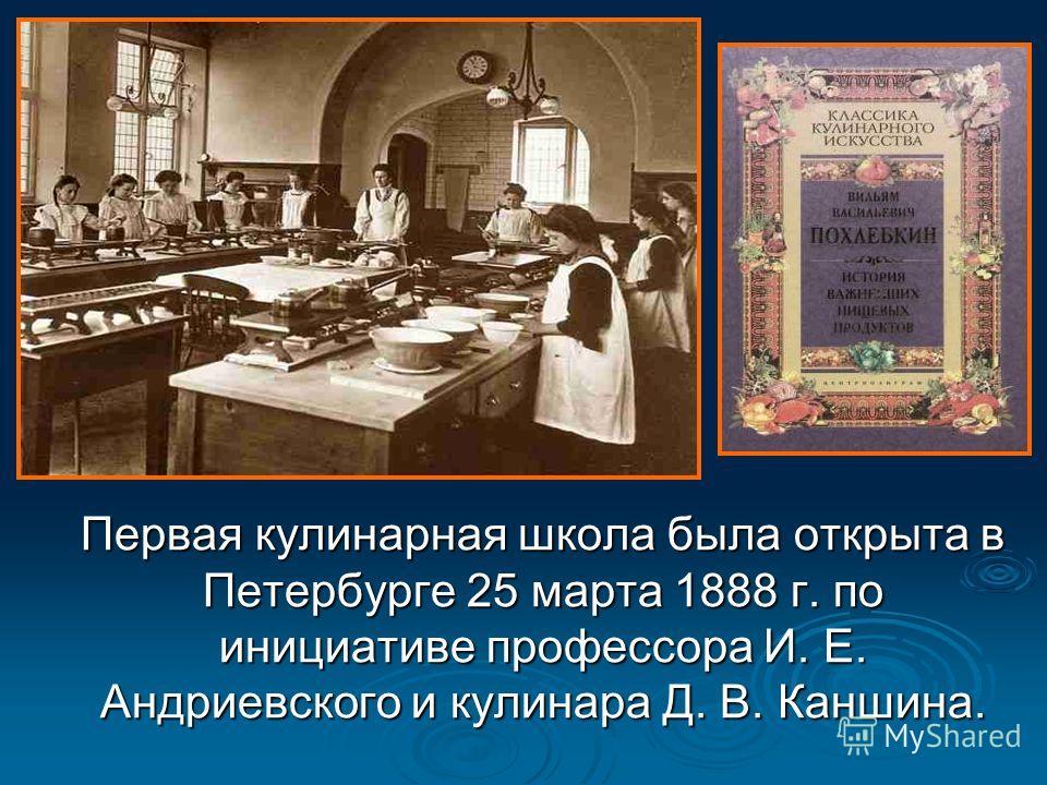 Первая кулинарная школа была открыта в Петербурге 25 марта 1888 г. по инициативе профессора И. Е. Андриевского и кулинара Д. В. Каншина. Первая кулинарная школа была открыта в Петербурге 25 марта 1888 г. по инициативе профессора И. Е. Андриевского и