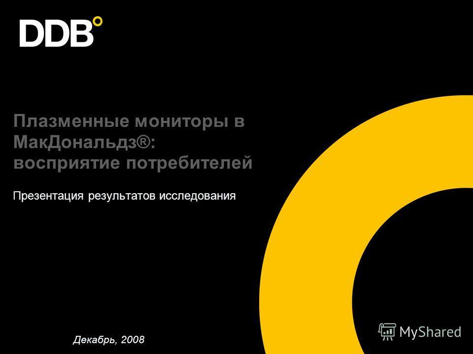 Плазменные мониторы в МакДональдз®: восприятие потребителей Презентация результатов исследования Декабрь, 2008