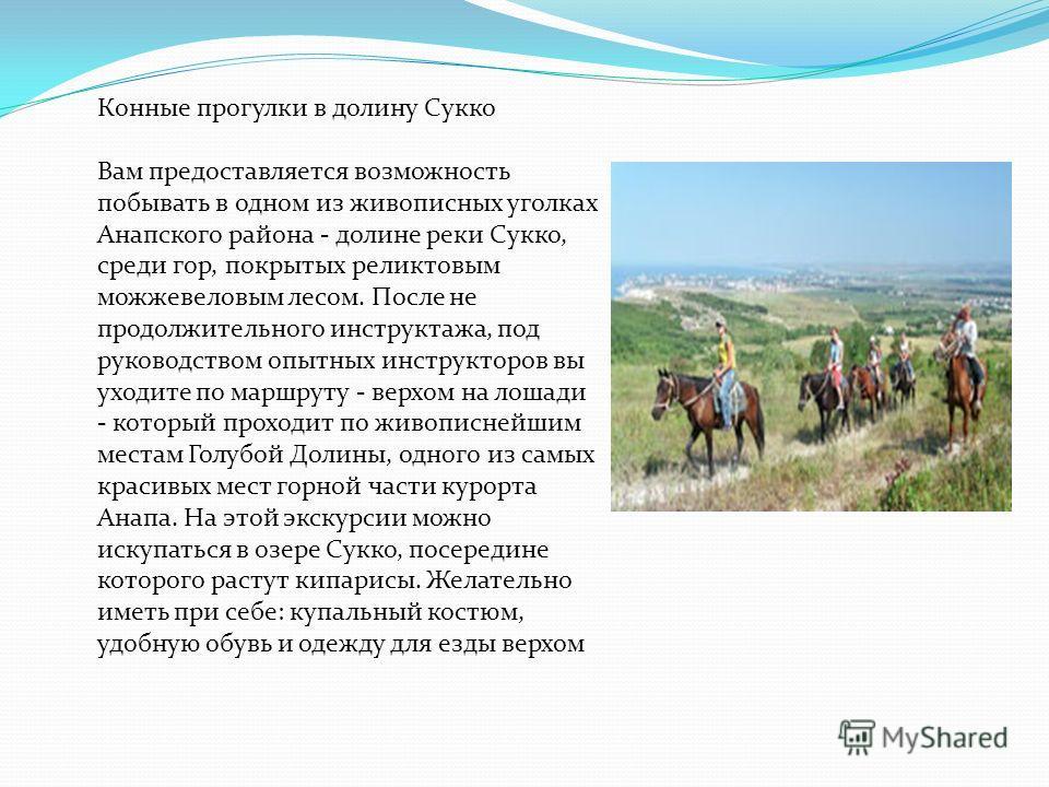 Конные прогулки в долину Сукко Вам предоставляется возможность побывать в одном из живописных уголках Анапского района - долине реки Сукко, среди гор, покрытых реликтовым можжевеловым лесом. После не продолжительного инструктажа, под руководством опы