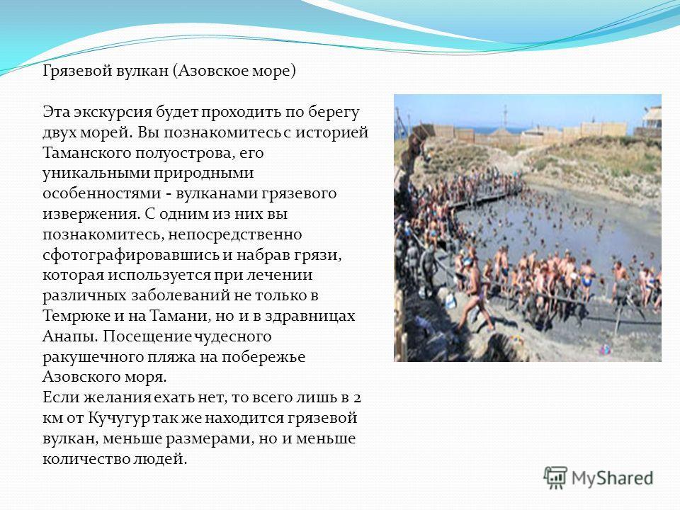 Грязевой вулкан (Азовское море) Эта экскурсия будет проходить по берегу двух морей. Вы познакомитесь с историей Таманского полуострова, его уникальными природными особенностями - вулканами грязевого извержения. С одним из них вы познакомитесь, непоср
