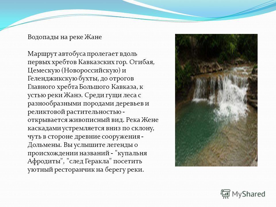 Водопады на реке Жане Маршрут автобуса пролегает вдоль первых хребтов Кавказских гор. Огибая, Цемескую (Новороссийскую) и Геленджикскую бухты, до отрогов Главного хребта Большого Кавказа, к устью реки Жанэ. Среди гущи леса с разнообразными породами д