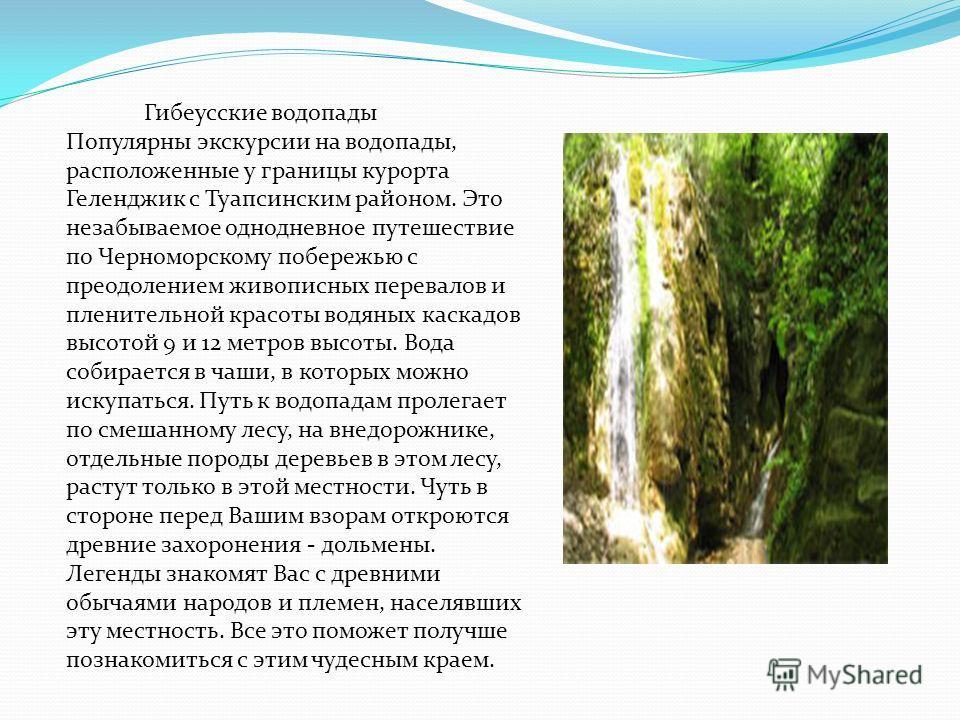 Гибеусские водопады Популярны экскурсии на водопады, расположенные у границы курорта Геленджик с Туапсинским районом. Это незабываемое однодневное путешествие по Черноморскому побережью с преодолением живописных перевалов и пленительной красоты водян