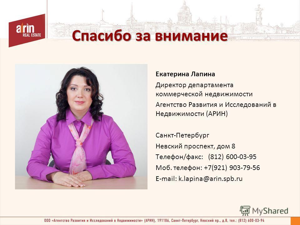 Спасибо за внимание Екатерина Лапина Директор департамента коммерческой недвижимости Агентство Развития и Исследований в Недвижимости (АРИН) Санкт-Петербург Невский проспект, дом 8 Телефон/факс: (812) 600-03-95 Моб. телефон: +7(921) 903-79-56 E-mail:
