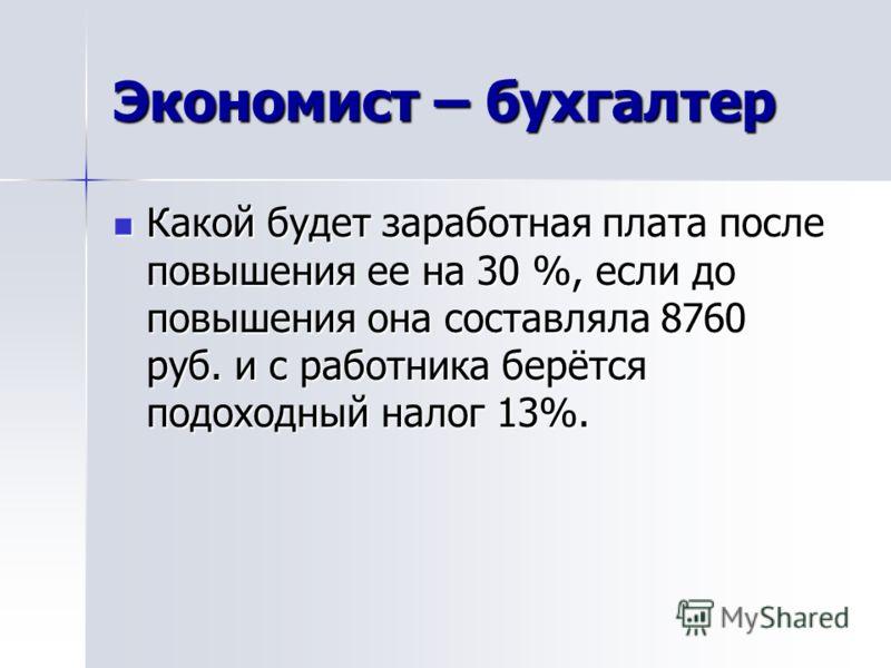 Экономист – бухгалтер Какой будет заработная плата после повышения ее на 30 %, если до повышения она составляла 8760 руб. и с работника берётся подоходный налог 13%.